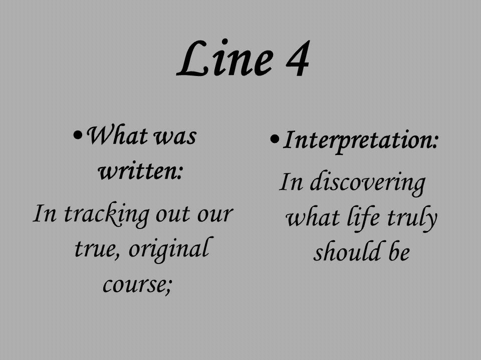 Line 4 What was written: In tracking out our true, original course; Interpretation: In discovering what life truly should be