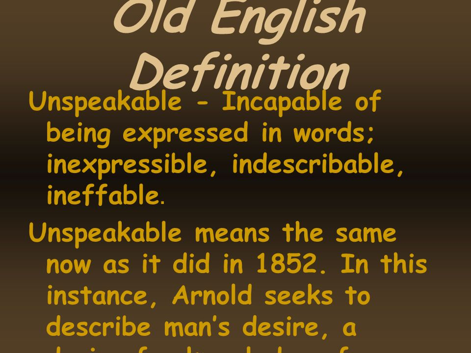 Old English Definition Unspeakable - Incapable of being expressed in words; inexpressible, indescribable, ineffable. Unspeakable means the same now as