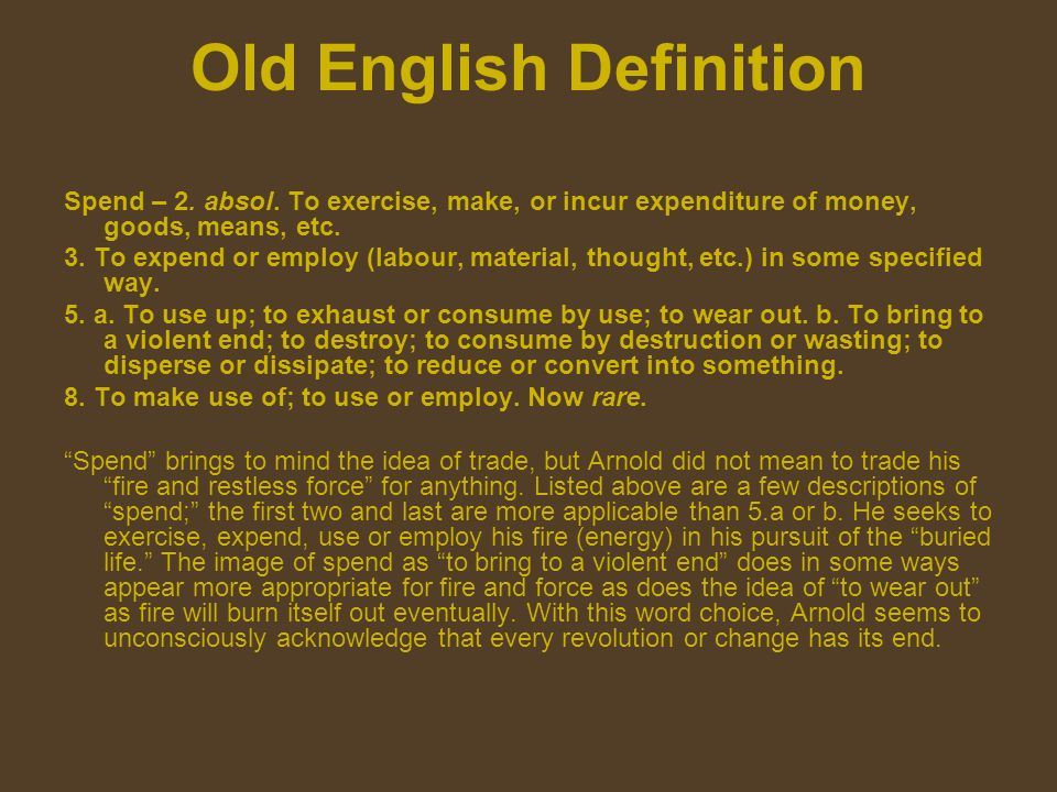 Old English Definition Spend – 2. absol. To exercise, make, or incur expenditure of money, goods, means, etc. 3. To expend or employ (labour, material