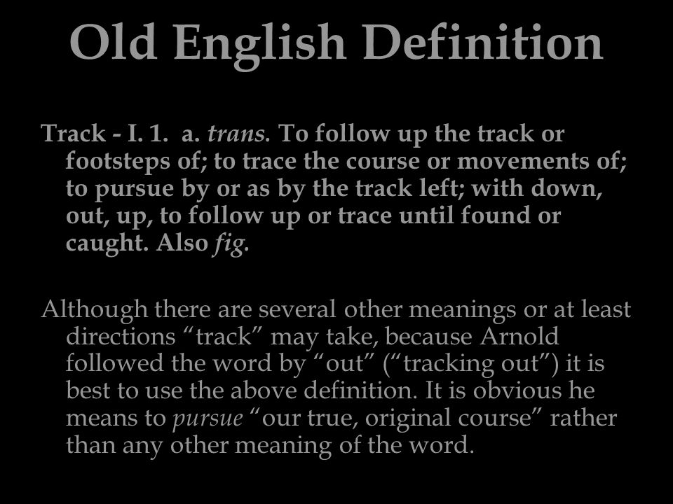 Old English Definition Track - I. 1. a. trans. To follow up the track or footsteps of; to trace the course or movements of; to pursue by or as by the