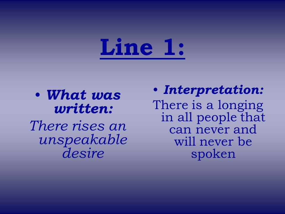 Line 1: What was written: There rises an unspeakable desire Interpretation: There is a longing in all people that can never and will never be spoken