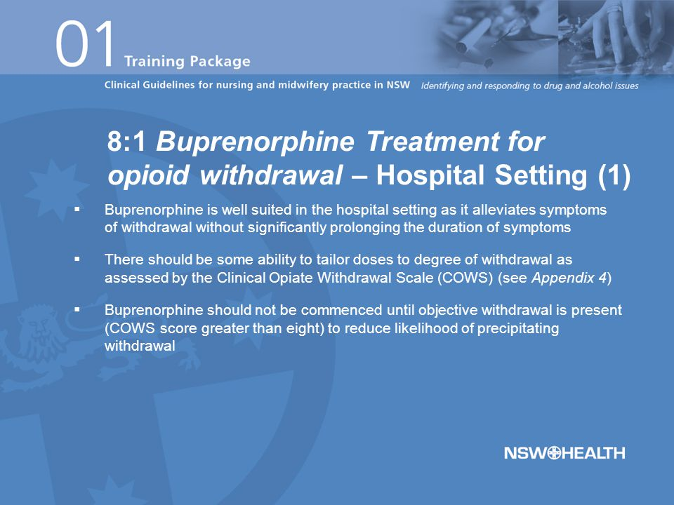  Buprenorphine is well suited in the hospital setting as it alleviates symptoms of withdrawal without significantly prolonging the duration of symptoms  There should be some ability to tailor doses to degree of withdrawal as assessed by the Clinical Opiate Withdrawal Scale (COWS) (see Appendix 4)  Buprenorphine should not be commenced until objective withdrawal is present (COWS score greater than eight) to reduce likelihood of precipitating withdrawal 8:1 Buprenorphine Treatment for opioid withdrawal – Hospital Setting (1)