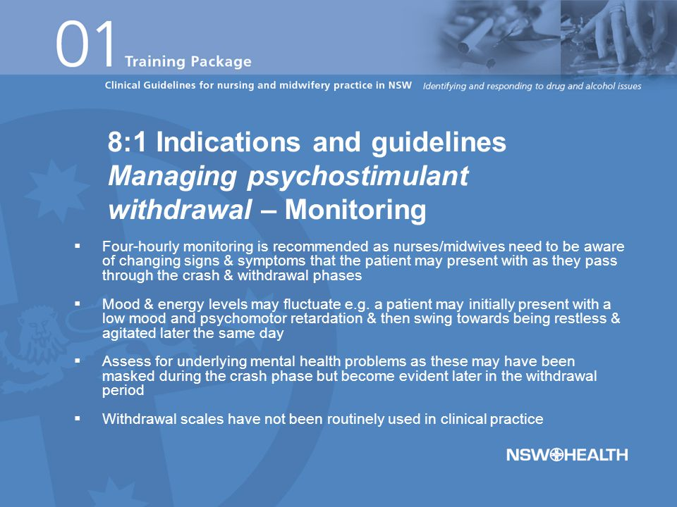  Four-hourly monitoring is recommended as nurses/midwives need to be aware of changing signs & symptoms that the patient may present with as they pass through the crash & withdrawal phases  Mood & energy levels may fluctuate e.g.