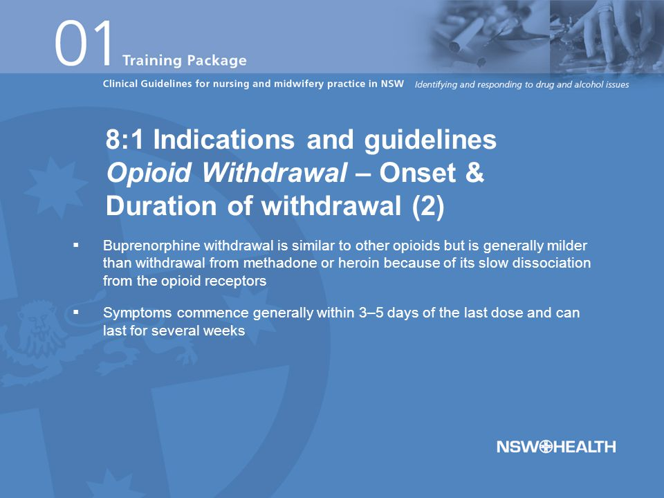  Buprenorphine withdrawal is similar to other opioids but is generally milder than withdrawal from methadone or heroin because of its slow dissociation from the opioid receptors  Symptoms commence generally within 3–5 days of the last dose and can last for several weeks 8:1 Indications and guidelines Opioid Withdrawal – Onset & Duration of withdrawal (2)