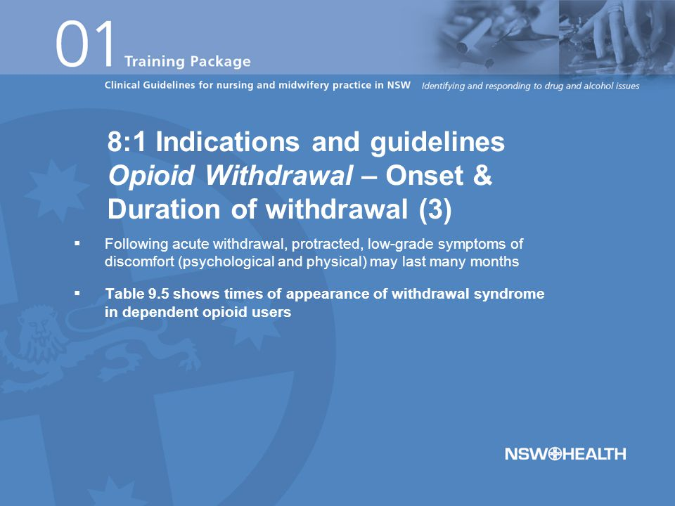  Following acute withdrawal, protracted, low-grade symptoms of discomfort (psychological and physical) may last many months  Table 9.5 shows times of appearance of withdrawal syndrome in dependent opioid users 8:1 Indications and guidelines Opioid Withdrawal – Onset & Duration of withdrawal (3)