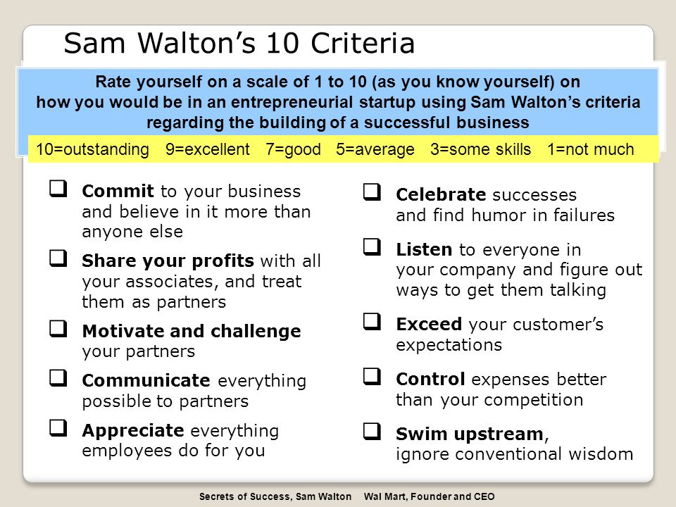  Commit to your business and believe in it more than anyone else  Share your profits with all your associates, and treat them as partners  Motivate and challenge your partners  Communicate everything possible to partners  Appreciate everything employees do for you Sam Walton's 10 Criteria Rate yourself on a scale of 1 to 10 (as you know yourself) on how you would be in an entrepreneurial startup using Sam Walton's criteria regarding the building of a successful business Rate yourself on a scale of 1 to 10 (as you know yourself) on how you would be in an entrepreneurial startup using Sam Walton's criteria regarding the building of a successful business 10=outstanding 9=excellent 7=good 5=average 3=some skills 1=not much  Celebrate successes and find humor in failures  Listen to everyone in your company and figure out ways to get them talking  Exceed your customer's expectations  Control expenses better than your competition  Swim upstream, ignore conventional wisdom Secrets of Success, Sam Walton Wal Mart, Founder and CEO