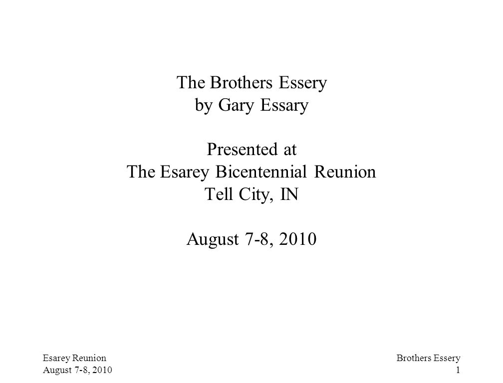 Esarey Reunion August 7-8, 2010 Brothers Essery 1 The Brothers Essery by Gary Essary Presented at The Esarey Bicentennial Reunion Tell City, IN August