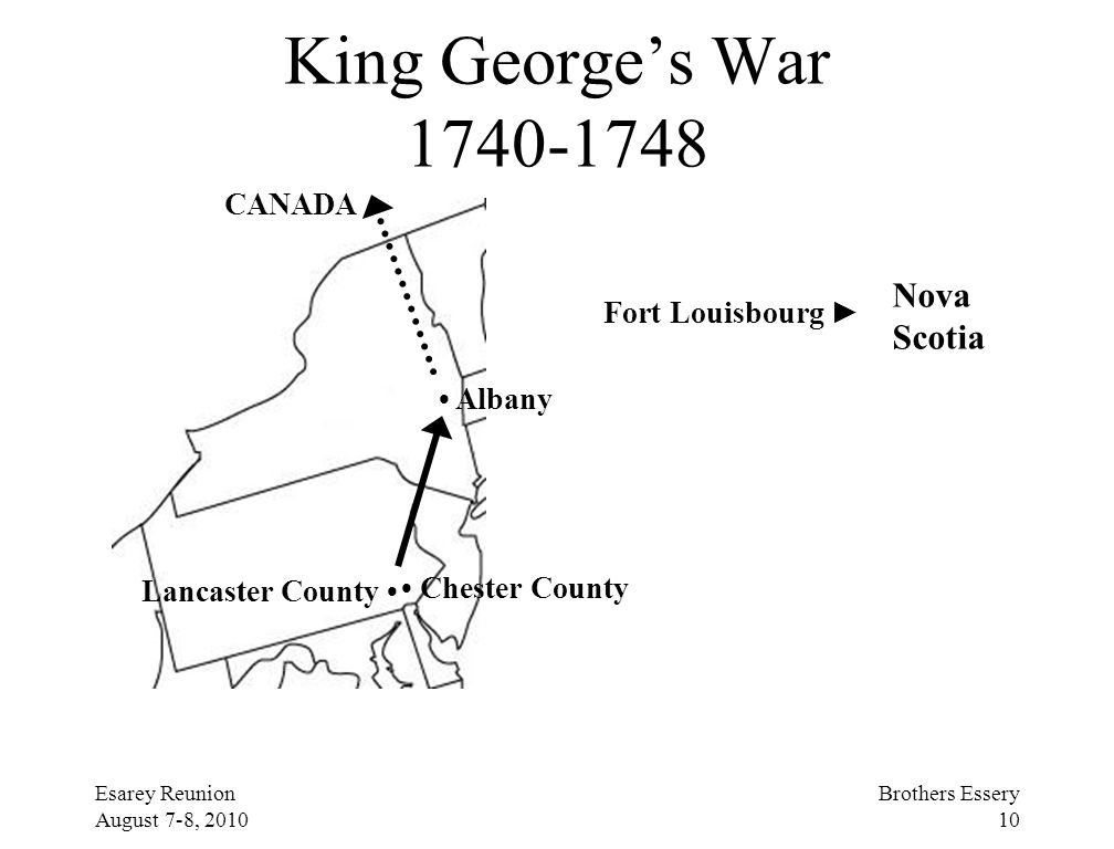 Esarey Reunion August 7-8, 2010 Brothers Essery 10 King George's War 1740-1748 Albany Chester County Lancaster County Fort Louisbourg ► CANADA Nova Sc