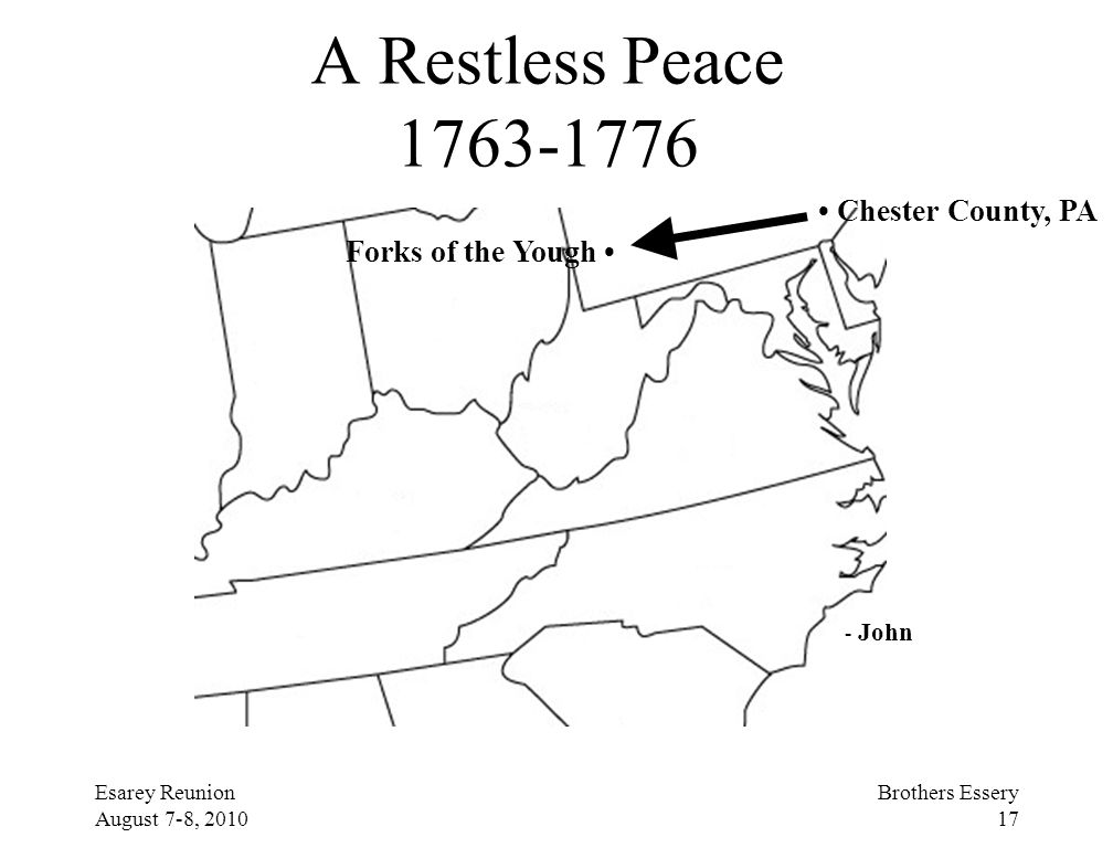 Esarey Reunion August 7-8, 2010 Brothers Essery 17 A Restless Peace 1763-1776 Chester County, PA Forks of the Yough - John