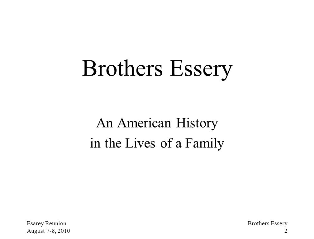 Esarey Reunion August 7-8, 2010 Brothers Essery 2 Brothers Essery An American History in the Lives of a Family