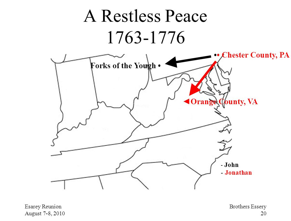 Esarey Reunion August 7-8, 2010 Brothers Essery 20 A Restless Peace 1763-1776 Chester County, PA Forks of the Yough ◄Orange County, VA - John - Jonath