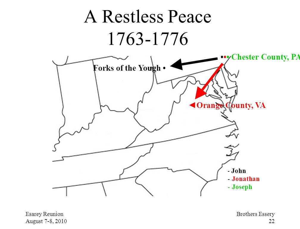 Esarey Reunion August 7-8, 2010 Brothers Essery 22 A Restless Peace 1763-1776 Chester County, PA Forks of the Yough ◄Orange County, VA - John - Jonath