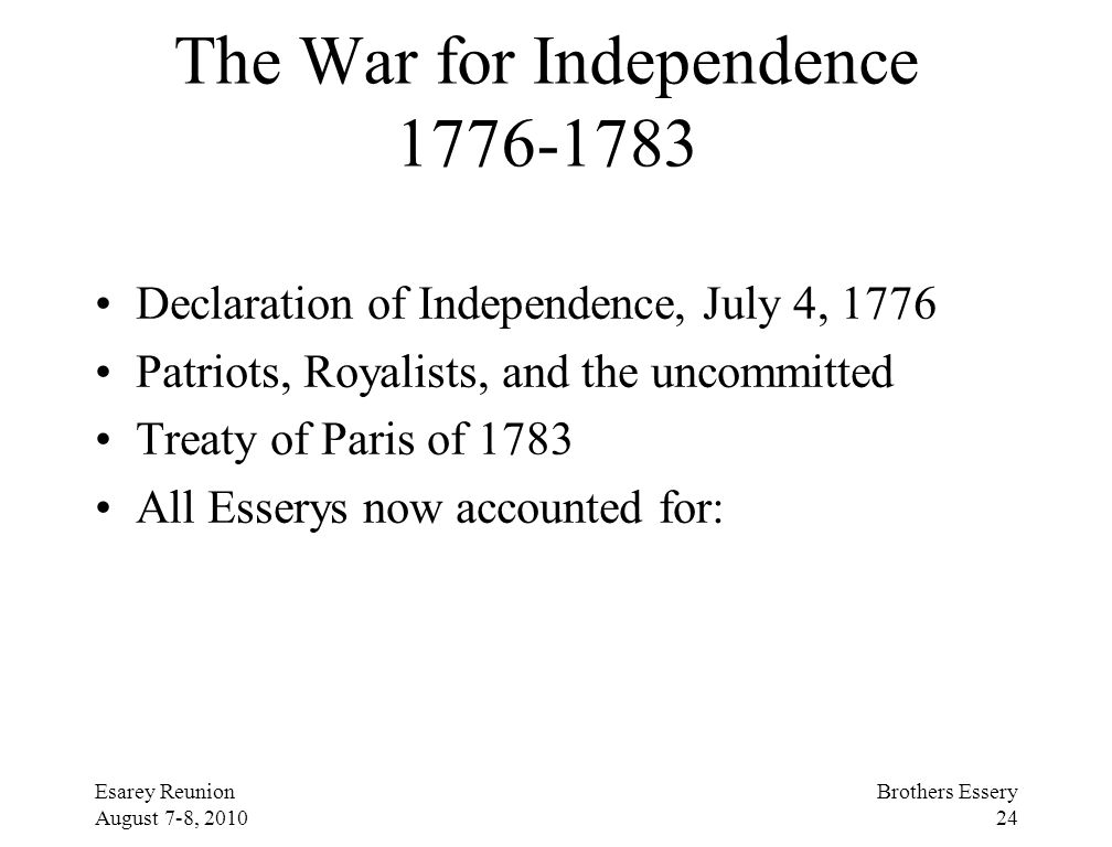 Esarey Reunion August 7-8, 2010 Brothers Essery 24 The War for Independence 1776-1783 Declaration of Independence, July 4, 1776 Patriots, Royalists, a