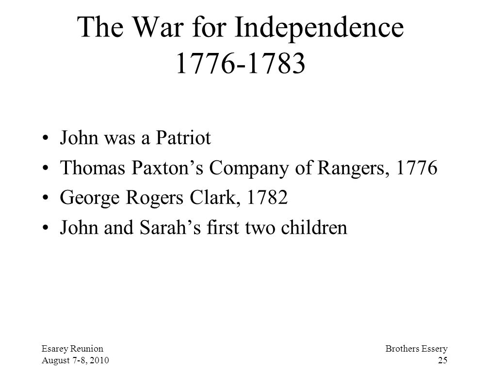 Esarey Reunion August 7-8, 2010 Brothers Essery 25 The War for Independence 1776-1783 John was a Patriot Thomas Paxton's Company of Rangers, 1776 Geor