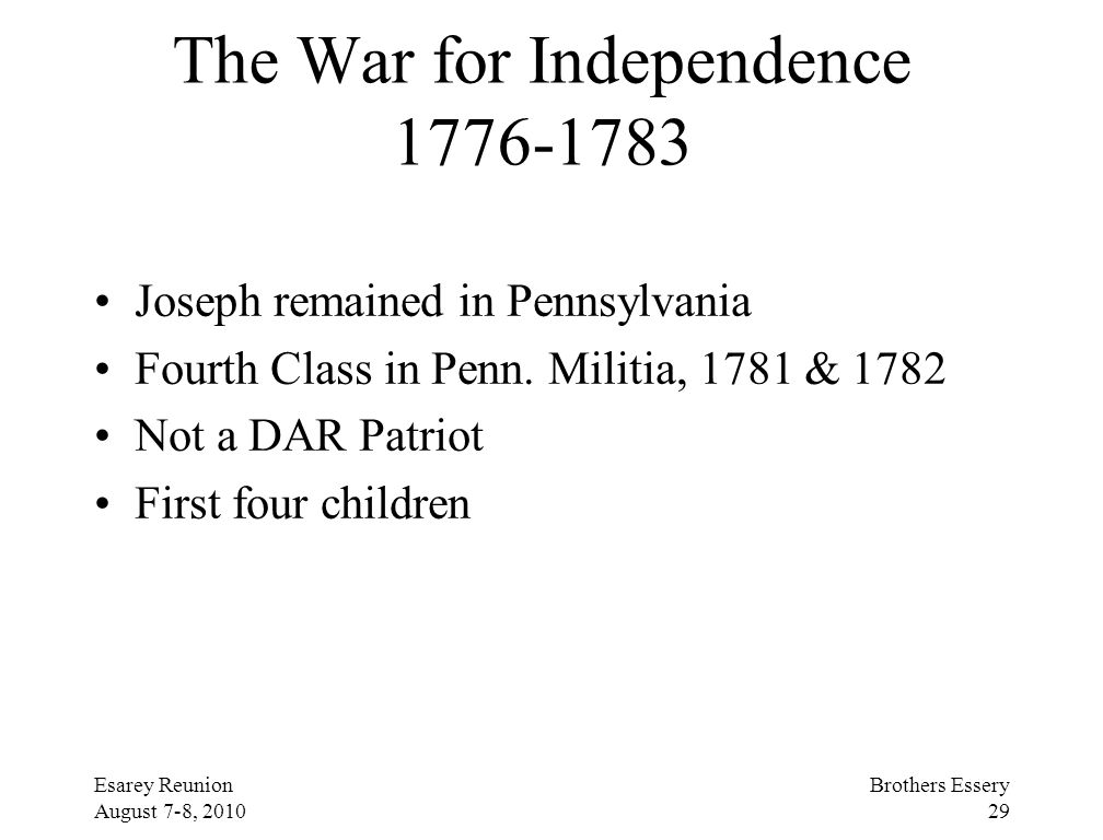 Esarey Reunion August 7-8, 2010 Brothers Essery 29 The War for Independence 1776-1783 Joseph remained in Pennsylvania Fourth Class in Penn. Militia, 1