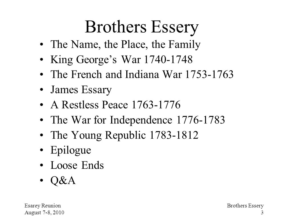 Esarey Reunion August 7-8, 2010 Brothers Essery 3 Brothers Essery The Name, the Place, the Family King George's War 1740-1748 The French and Indiana W