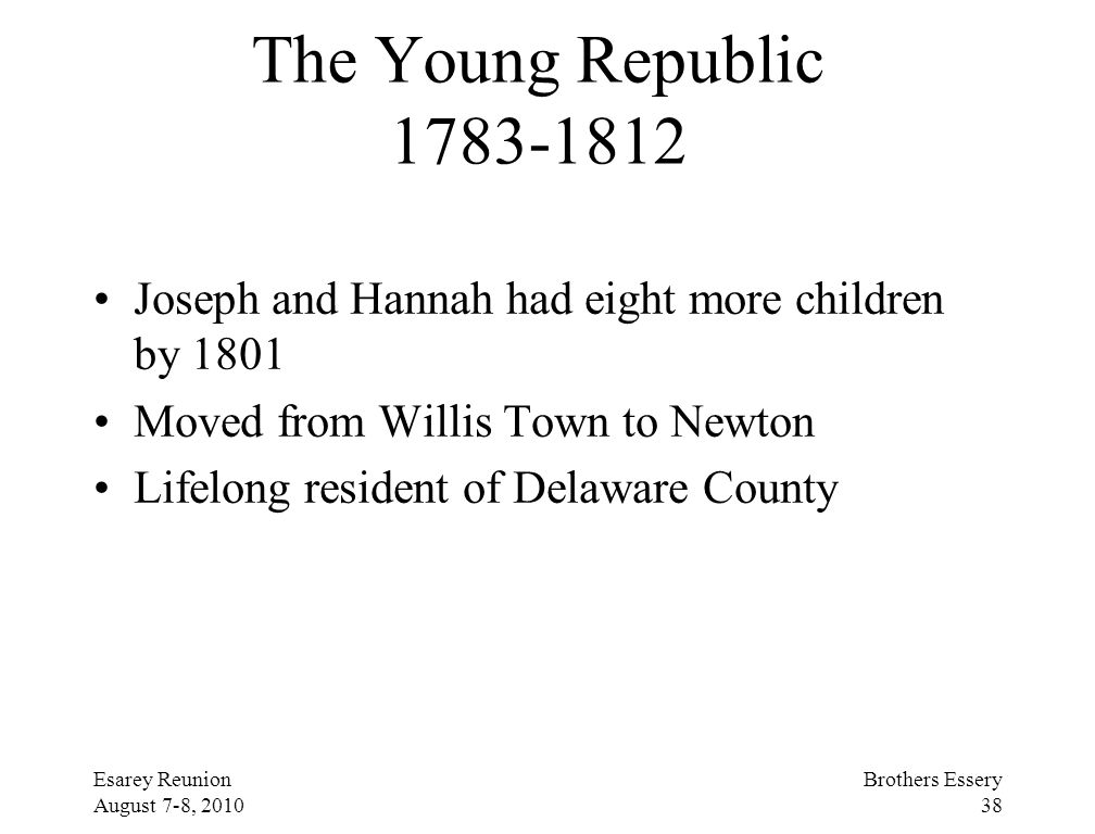 Esarey Reunion August 7-8, 2010 Brothers Essery 38 The Young Republic 1783-1812 Joseph and Hannah had eight more children by 1801 Moved from Willis To