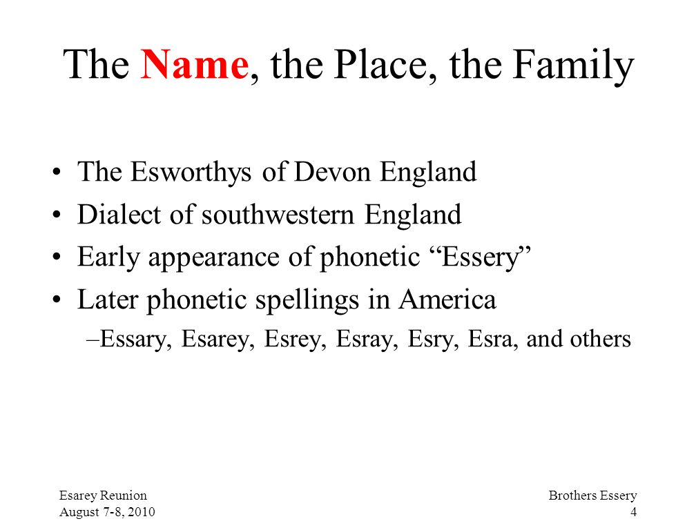 Esarey Reunion August 7-8, 2010 Brothers Essery 4 The Name, the Place, the Family The Esworthys of Devon England Dialect of southwestern England Early