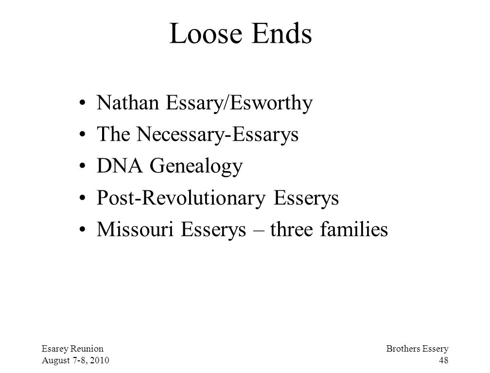 Esarey Reunion August 7-8, 2010 Brothers Essery 48 Loose Ends Nathan Essary/Esworthy The Necessary-Essarys DNA Genealogy Post-Revolutionary Esserys Mi