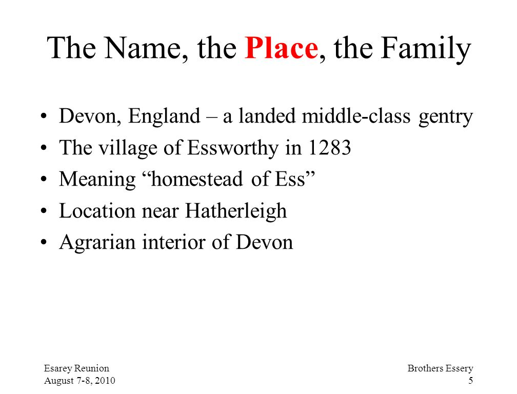 Esarey Reunion August 7-8, 2010 Brothers Essery 5 The Name, the Place, the Family Devon, England – a landed middle-class gentry The village of Esswort