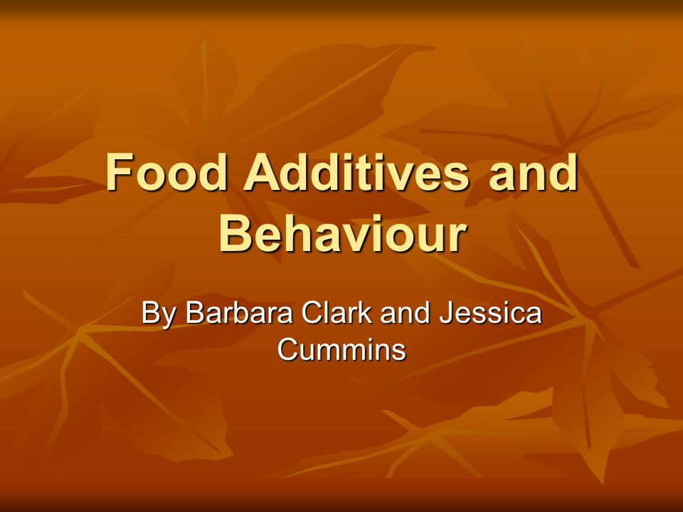 Food Additives and Behaviour By Barbara Clark and Jessica Cummins