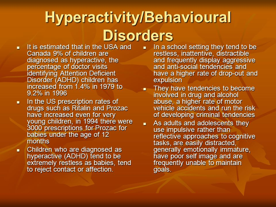 Hyperactivity/Behavioural Disorders It is estimated that in the USA and Canada 9% of children are diagnosed as hyperactive, the percentage of doctor visits identifying Attention Deficient Disorder (ADHD) children has increased from 1.4% in 1979 to 9.2% in 1996 It is estimated that in the USA and Canada 9% of children are diagnosed as hyperactive, the percentage of doctor visits identifying Attention Deficient Disorder (ADHD) children has increased from 1.4% in 1979 to 9.2% in 1996 In the US prescription rates of drugs such as Ritalin and Prozac have increased even for very young children, in 1994 there were 3000 prescriptions for Prozac for babies under the age of 12 months In the US prescription rates of drugs such as Ritalin and Prozac have increased even for very young children, in 1994 there were 3000 prescriptions for Prozac for babies under the age of 12 months Children who are diagnosed as hyperactive (ADHD) tend to be extremely restless as babies, tend to reject contact or affection.