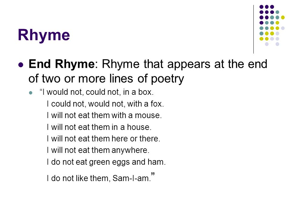 "Rhyme End Rhyme: Rhyme that appears at the end of two or more lines of poetry ""I would not, could not, in a box. I could not, would not, with a fox. I"