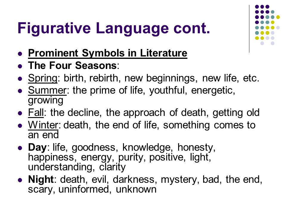 Figurative Language cont. Prominent Symbols in Literature The Four Seasons: Spring: birth, rebirth, new beginnings, new life, etc. Summer: the prime o