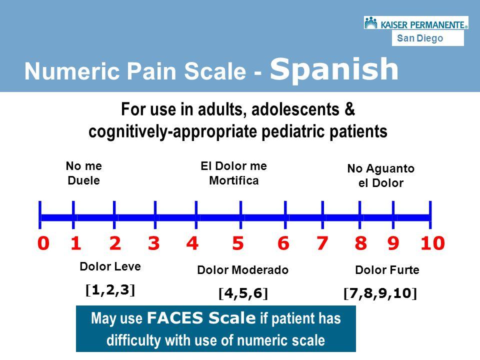 San Diego Numeric Pain Scale - Spanish 0 1 2 3 4 5 6 7 8 9 10 No me Duele No Aguanto el Dolor Dolor Leve [ 1,2,3 ] Dolor Moderado [ 4,5,6 ] Dolor Furt