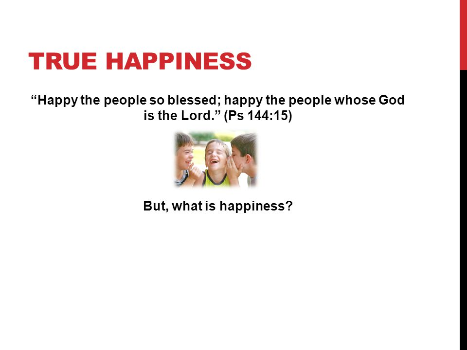 TRUE HAPPINESS Happy the people so blessed; happy the people whose God is the Lord. (Ps 144:15) But, what is happiness?