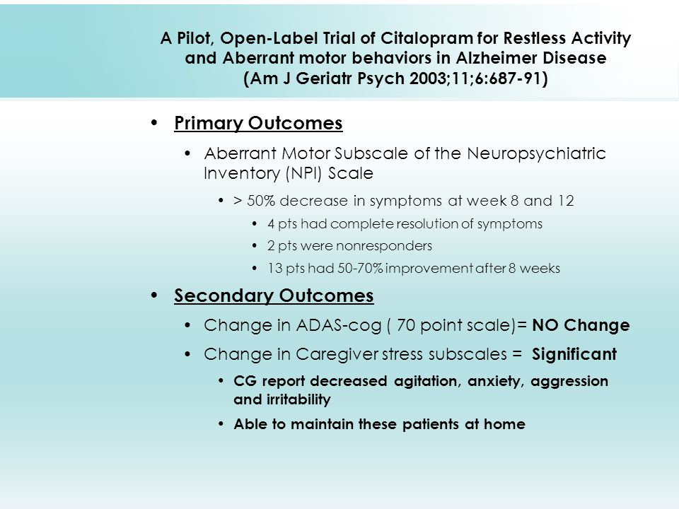A Pilot, Open-Label Trial of Citalopram for Restless Activity and Aberrant motor behaviors in Alzheimer Disease (Am J Geriatr Psych 2003;11;6:687-91) Primary Outcomes Aberrant Motor Subscale of the Neuropsychiatric Inventory (NPI) Scale > 50% decrease in symptoms at week 8 and 12 4 pts had complete resolution of symptoms 2 pts were nonresponders 13 pts had 50-70% improvement after 8 weeks Secondary Outcomes Change in ADAS-cog ( 70 point scale)= NO Change Change in Caregiver stress subscales = Significant CG report decreased agitation, anxiety, aggression and irritability Able to maintain these patients at home