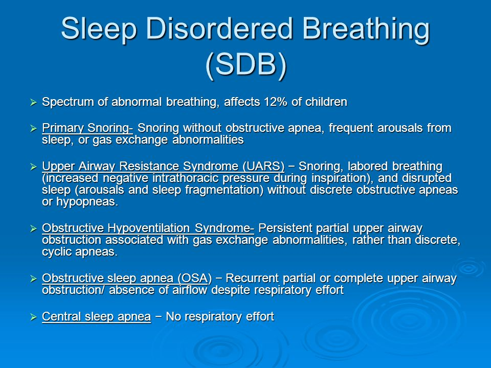  Spectrum of abnormal breathing, affects 12% of children  Primary Snoring- Snoring without obstructive apnea, frequent arousals from sleep, or gas exchange abnormalities  Upper Airway Resistance Syndrome (UARS) − Snoring, labored breathing (increased negative intrathoracic pressure during inspiration), and disrupted sleep (arousals and sleep fragmentation) without discrete obstructive apneas or hypopneas.