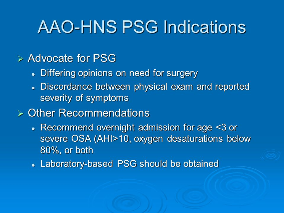 AAO-HNS PSG Indications  Advocate for PSG Differing opinions on need for surgery Differing opinions on need for surgery Discordance between physical exam and reported severity of symptoms Discordance between physical exam and reported severity of symptoms  Other Recommendations Recommend overnight admission for age 10, oxygen desaturations below 80%, or both Recommend overnight admission for age 10, oxygen desaturations below 80%, or both Laboratory-based PSG should be obtained Laboratory-based PSG should be obtained