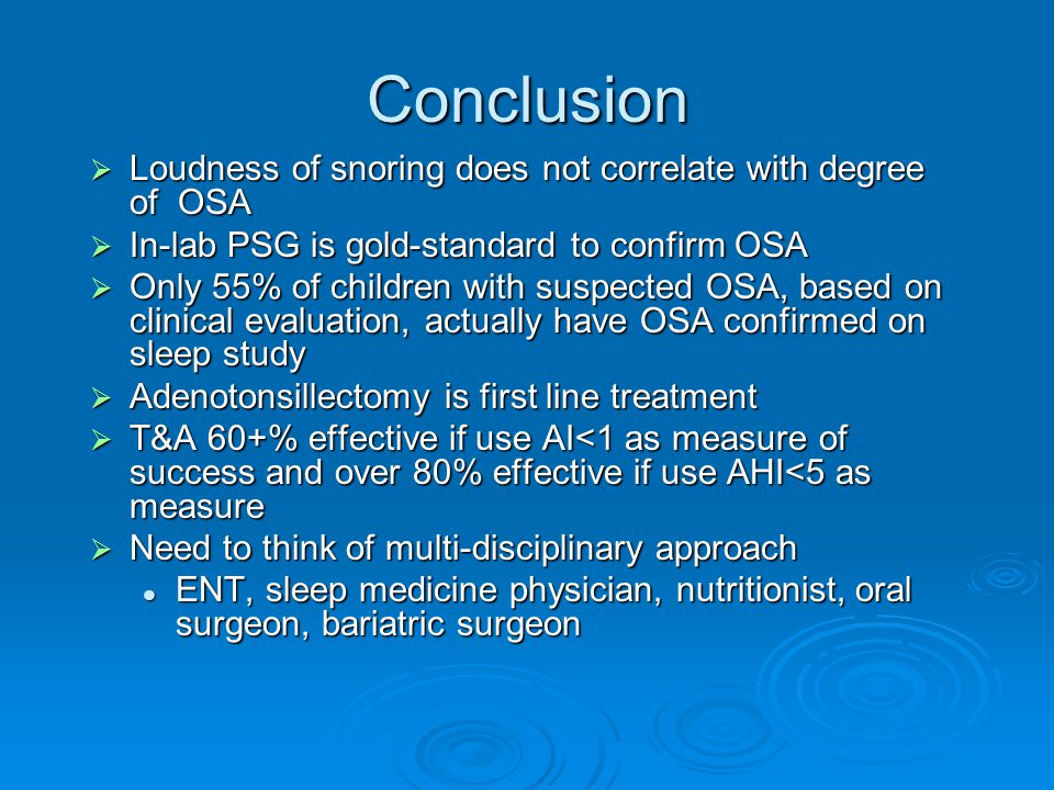 Conclusion  Loudness of snoring does not correlate with degree of OSA  In-lab PSG is gold-standard to confirm OSA  Only 55% of children with suspected OSA, based on clinical evaluation, actually have OSA confirmed on sleep study  Adenotonsillectomy is first line treatment  T&A 60+% effective if use AI<1 as measure of success and over 80% effective if use AHI<5 as measure  Need to think of multi-disciplinary approach ENT, sleep medicine physician, nutritionist, oral surgeon, bariatric surgeon ENT, sleep medicine physician, nutritionist, oral surgeon, bariatric surgeon