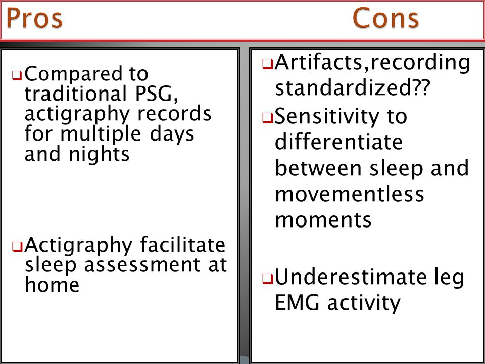  Compared to traditional PSG, actigraphy records for multiple days and nights  Actigraphy facilitate sleep assessment at home  Artifacts,recording standardized?.