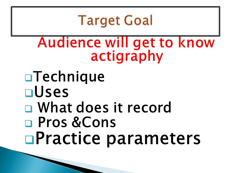 Audience will get to know actigraphy  Technique  Uses  What does it record  Pros &Cons  Practice parameters