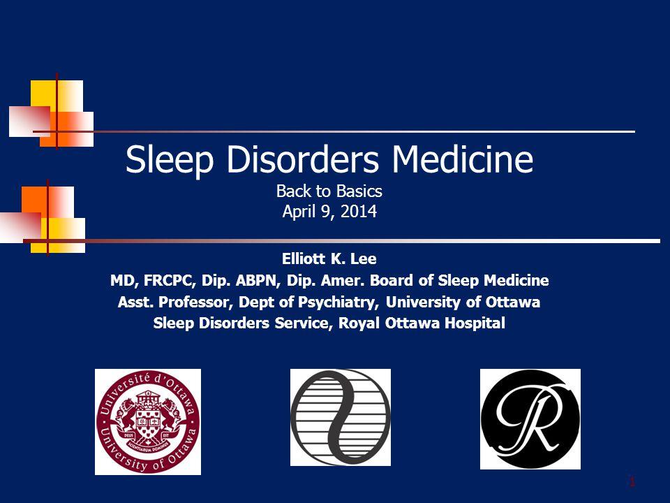 1 Sleep Disorders Medicine Back to Basics April 9, 2014 Elliott K.