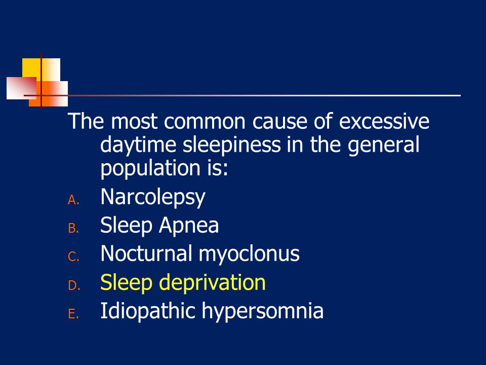 The most common cause of excessive daytime sleepiness in the general population is: A. Narcolepsy B. Sleep Apnea C. Nocturnal myoclonus D. Sleep depri