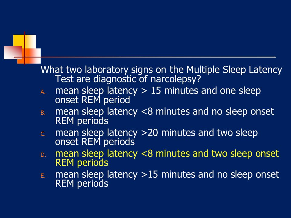 What two laboratory signs on the Multiple Sleep Latency Test are diagnostic of narcolepsy? A. mean sleep latency > 15 minutes and one sleep onset REM