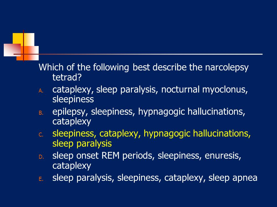 Which of the following best describe the narcolepsy tetrad? A. cataplexy, sleep paralysis, nocturnal myoclonus, sleepiness B. epilepsy, sleepiness, hy