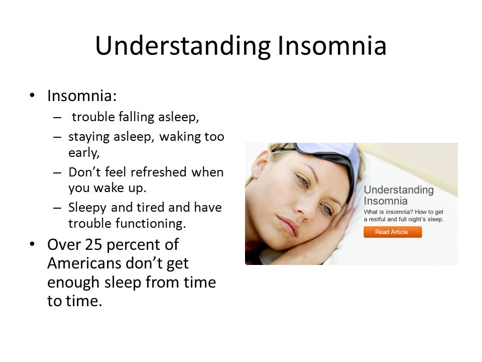 Understanding Insomnia Insomnia: – trouble falling asleep, – staying asleep, waking too early, – Don't feel refreshed when you wake up.