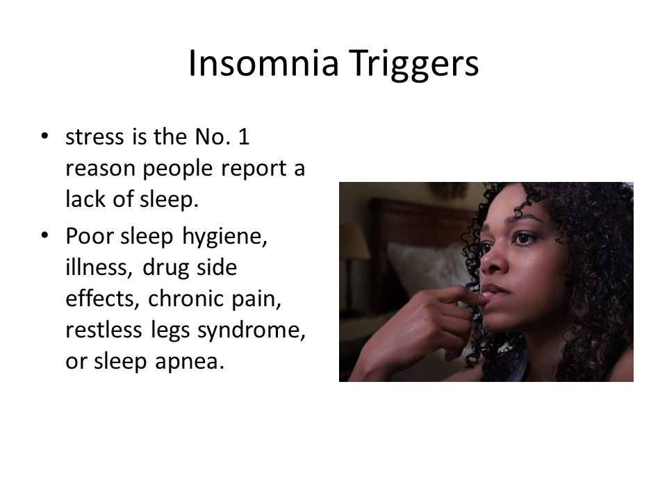 Insomnia Triggers stress is the No. 1 reason people report a lack of sleep.