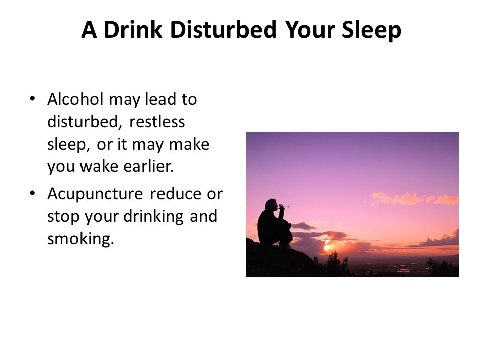 A Drink Disturbed Your Sleep Alcohol may lead to disturbed, restless sleep, or it may make you wake earlier.