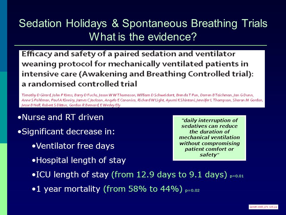 Sedation Holidays & Spontaneous Breathing Trials What is the evidence? Nurse and RT driven Significant decrease in: Ventilator free days Hospital leng