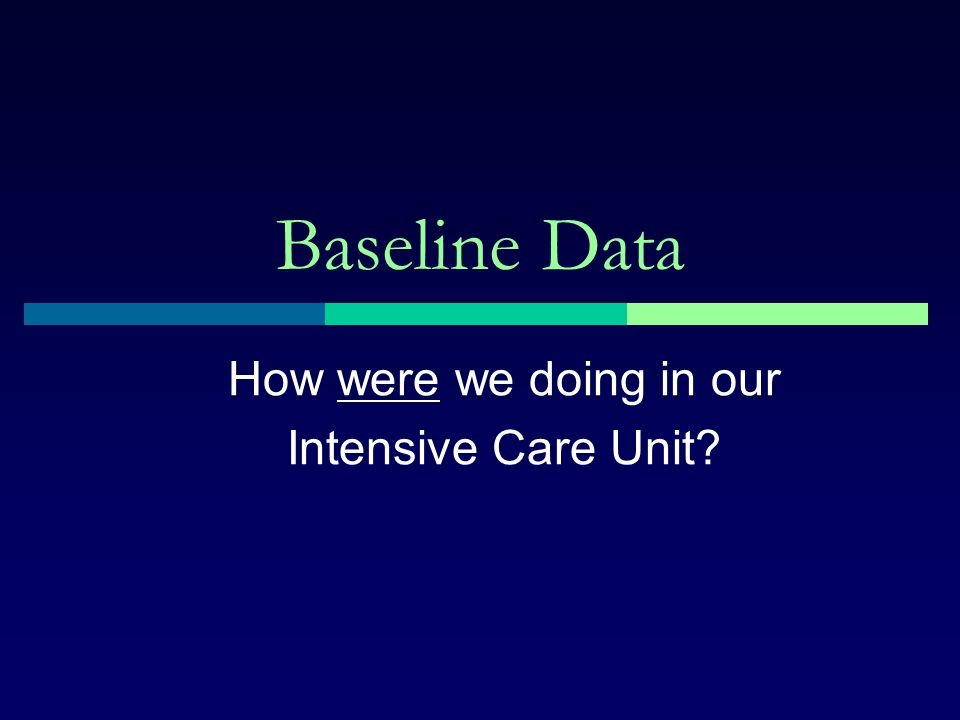 Baseline Data How were we doing in our Intensive Care Unit?