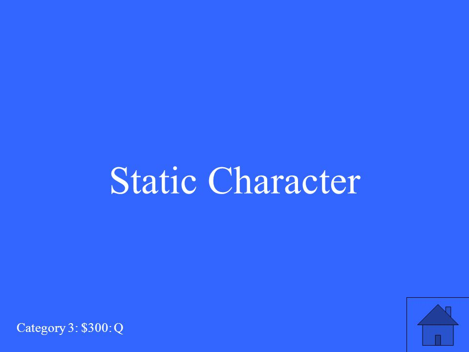 This type of character does not progress or change throughout the story. Category 3: $300: A