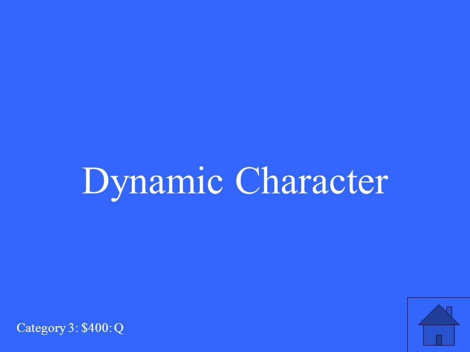 This type of character changes (in some way) because of the action of the story. Category 3: $400: A
