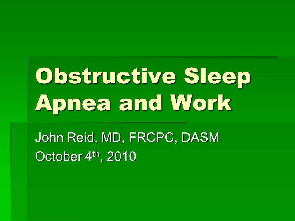 Obstructive Sleep Apnea and Work John Reid, MD, FRCPC, DASM October 4 th, 2010