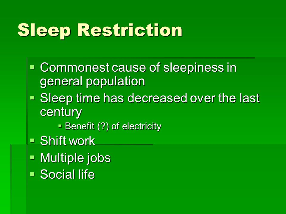 Sleep Restriction  Commonest cause of sleepiness in general population  Sleep time has decreased over the last century  Benefit ( ) of electricity  Shift work  Multiple jobs  Social life
