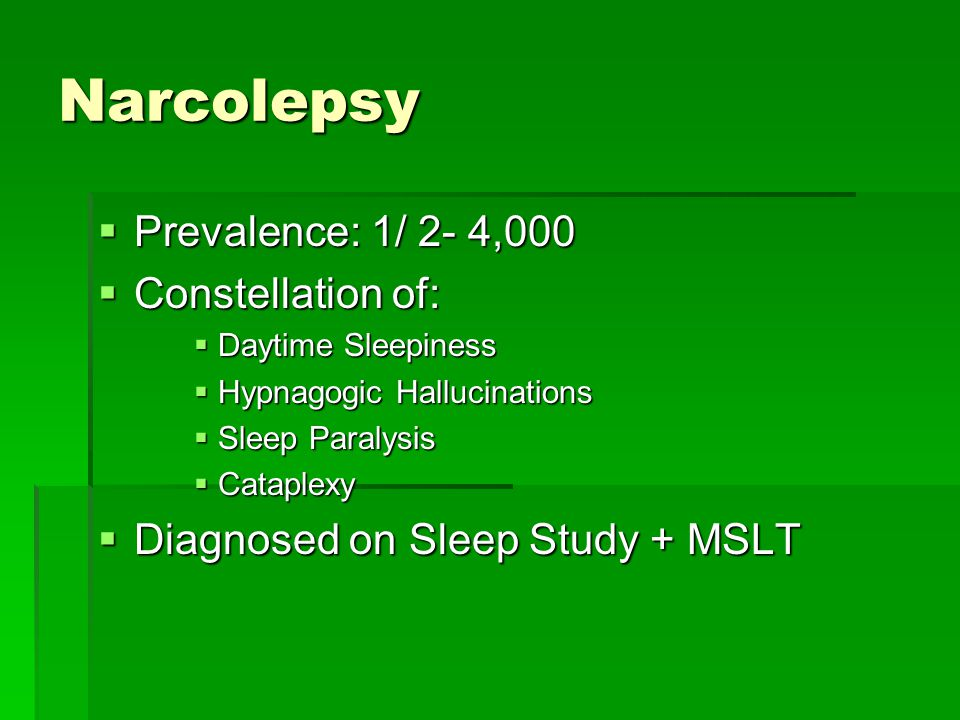 Narcolepsy  Prevalence: 1/ 2- 4,000  Constellation of:  Daytime Sleepiness  Hypnagogic Hallucinations  Sleep Paralysis  Cataplexy  Diagnosed on
